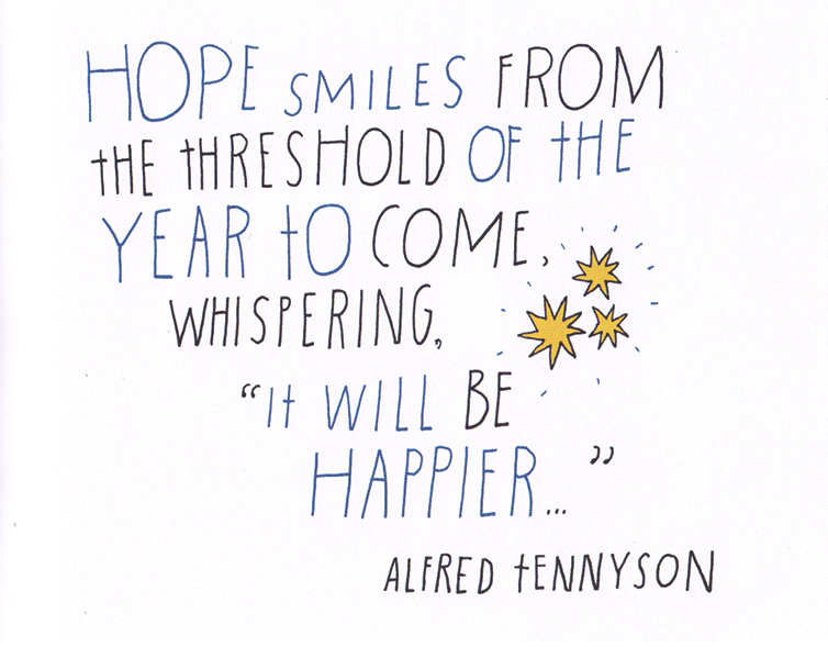 "hope smiles from the threshold of the year to come, whispering ""it will be happier"" by alfred t ennyson"
